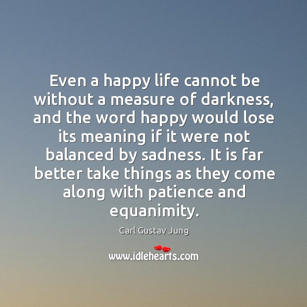 Even a happy life cannot be without a measure of darkness, and the word happy would lose its Image