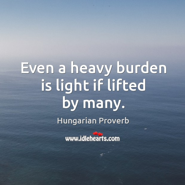 Image, Even a heavy burden is light if lifted by many.