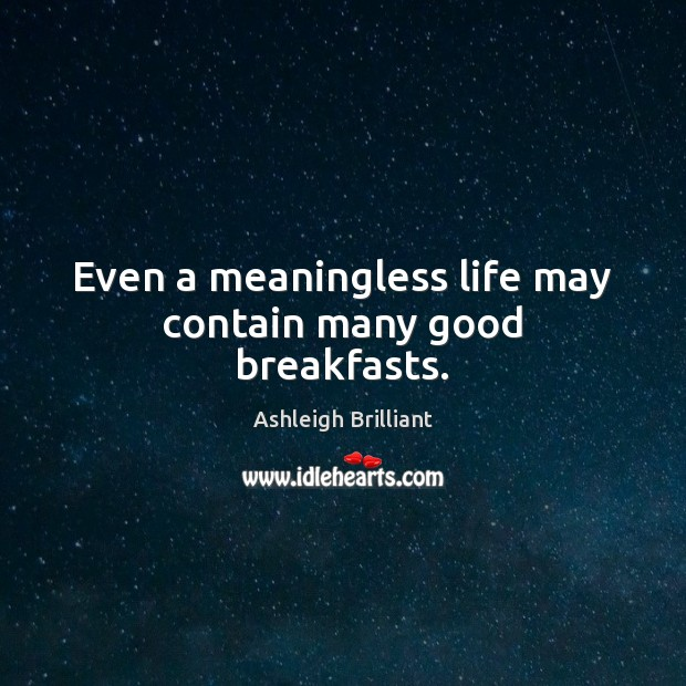 Even a meaningless life may contain many good breakfasts. Ashleigh Brilliant Picture Quote