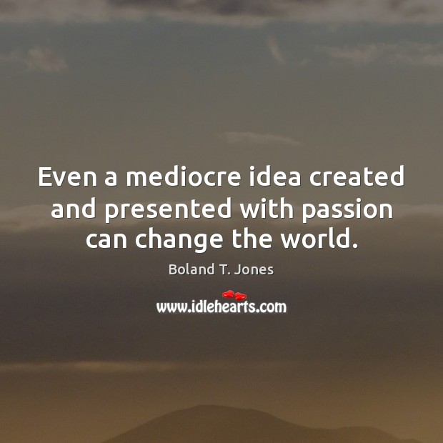 Even a mediocre idea created and presented with passion can change the world. Image