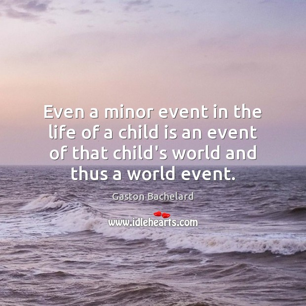 Even a minor event in the life of a child is an Gaston Bachelard Picture Quote