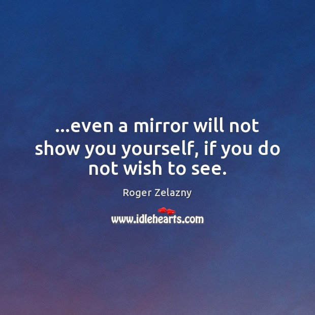 Image, …even a mirror will not show you yourself, if you do not wish to see.