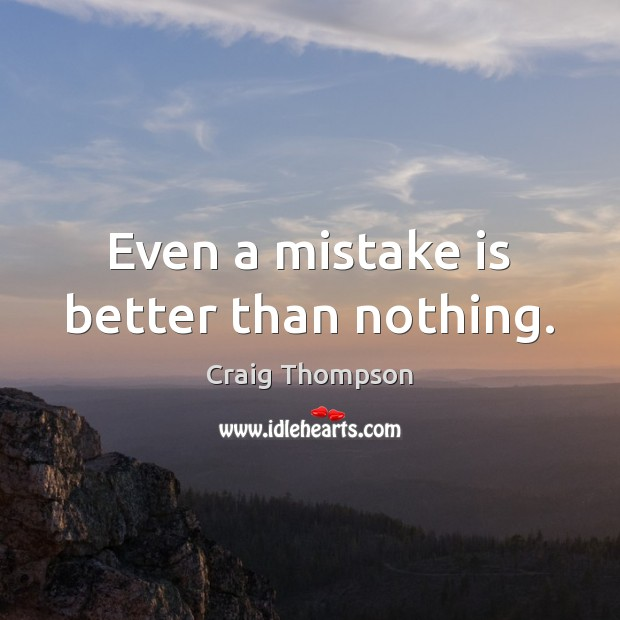 Even a mistake is better than nothing. Mistake Quotes Image