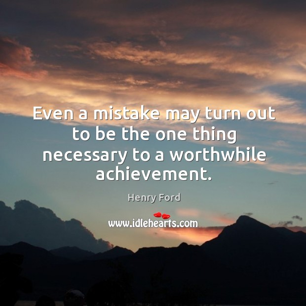 Even a mistake may turn out to be the one thing necessary to a worthwhile achievement. Image