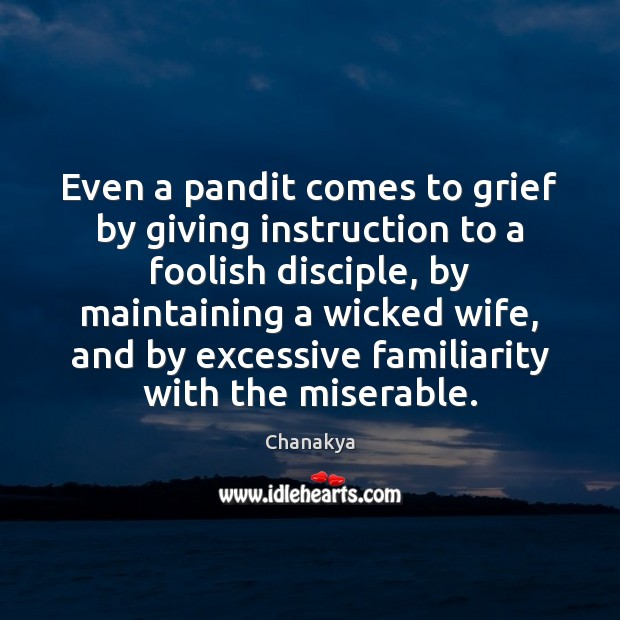 Even a pandit comes to grief by giving instruction to a foolish Chanakya Picture Quote