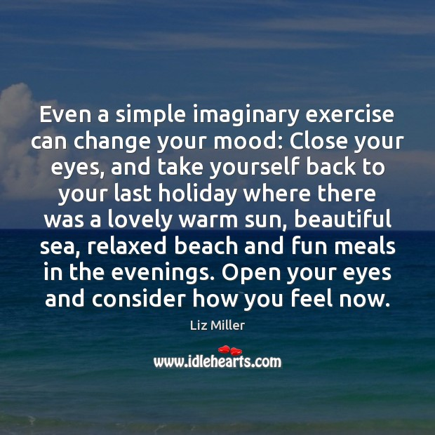 Even a simple imaginary exercise can change your mood: Close your eyes, Liz Miller Picture Quote