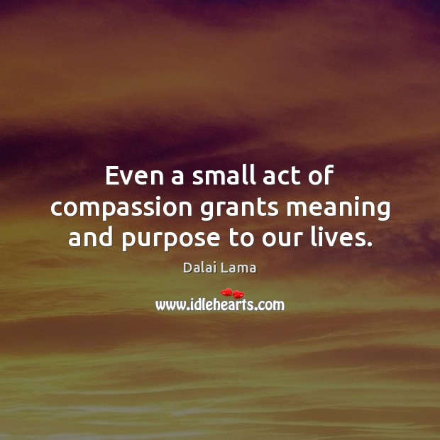Even a small act of compassion grants meaning and purpose to our lives. Image