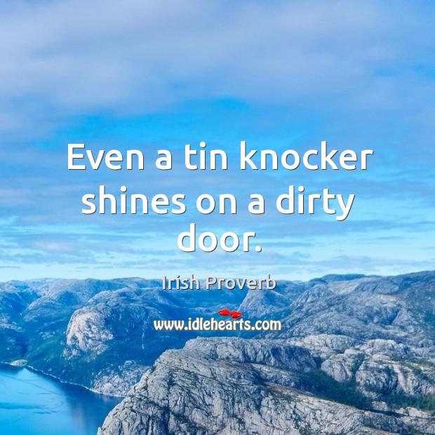 Even a tin knocker shines on a dirty door. Irish Proverbs Image