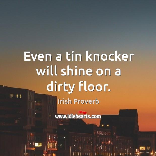 Even a tin knocker will shine on a dirty floor. Irish Proverbs Image