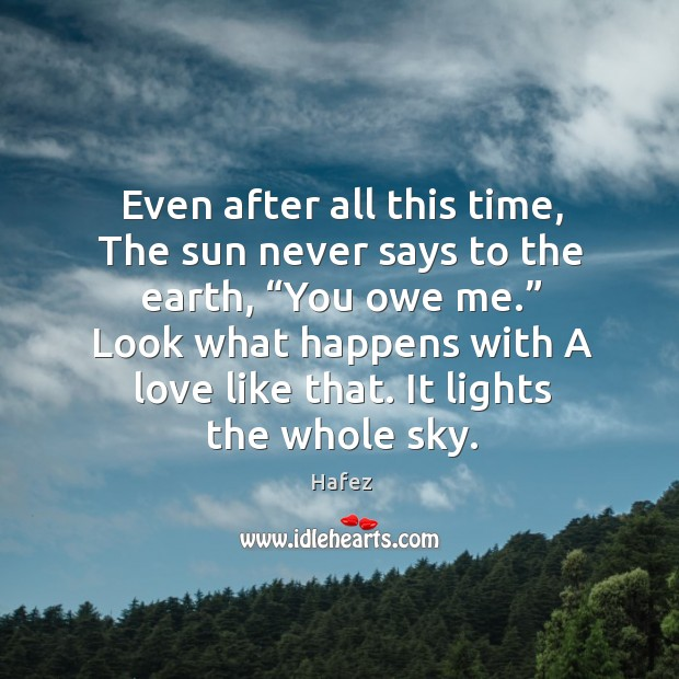 """Even after all this time, the sun never says to the earth, """"you owe me."""" look what happens with a love like that. Image"""