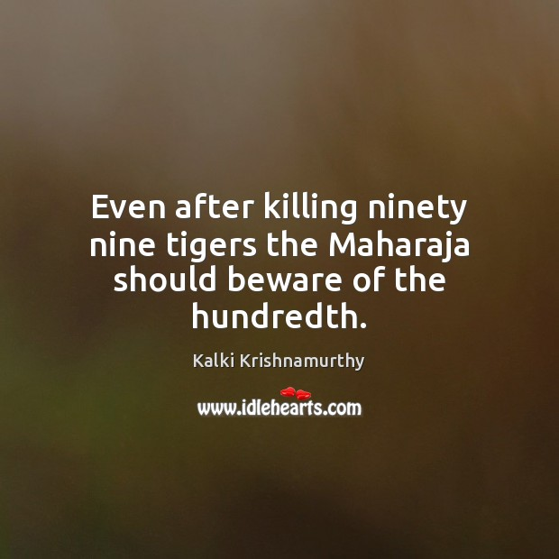 Even after killing ninety nine tigers the Maharaja should beware of the hundredth. Image