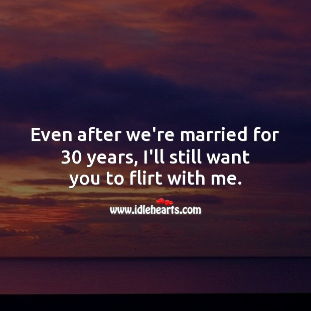 Even after we're married for 30 years, I'll still want you to flirt with me. Flirty Quotes Image