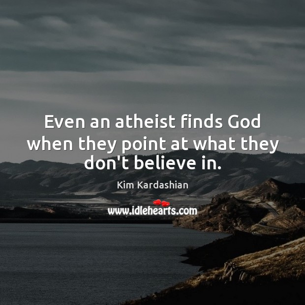 Even an atheist finds God when they point at what they don't believe in. Kim Kardashian Picture Quote