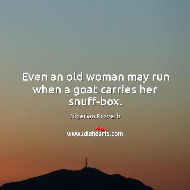 Even an old woman may run when a goat carries her snuff-box. Nigerian Proverbs Image