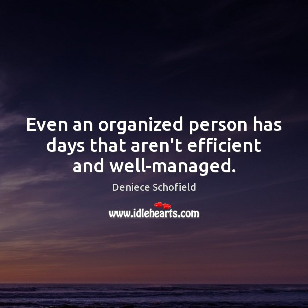 Even an organized person has days that aren't efficient and well-managed. Deniece Schofield Picture Quote