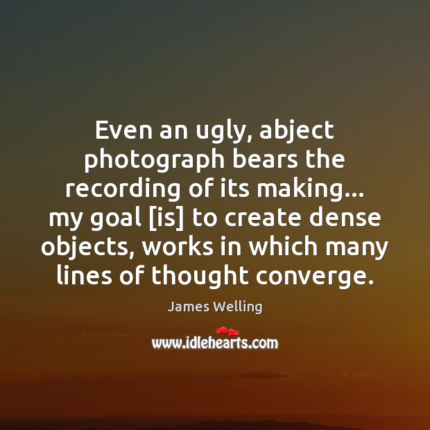 Image, Even an ugly, abject photograph bears the recording of its making… my