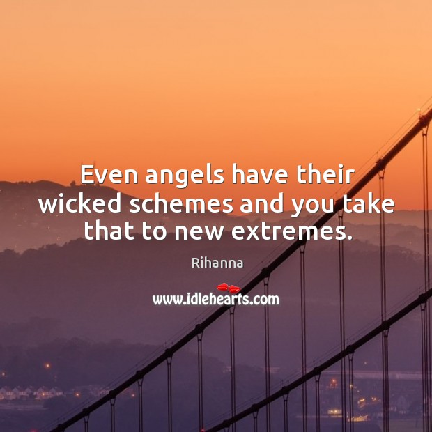 Even angels have their wicked schemes and you take that to new extremes. Image