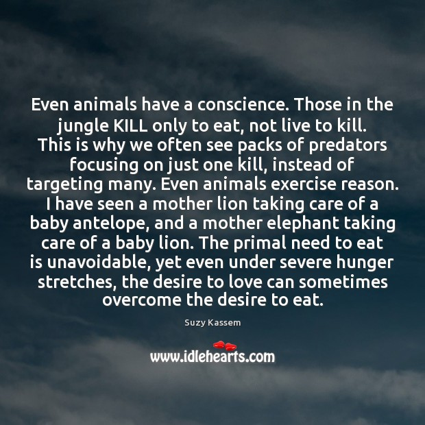 Image, Even animals have a conscience. Those in the jungle KILL only to