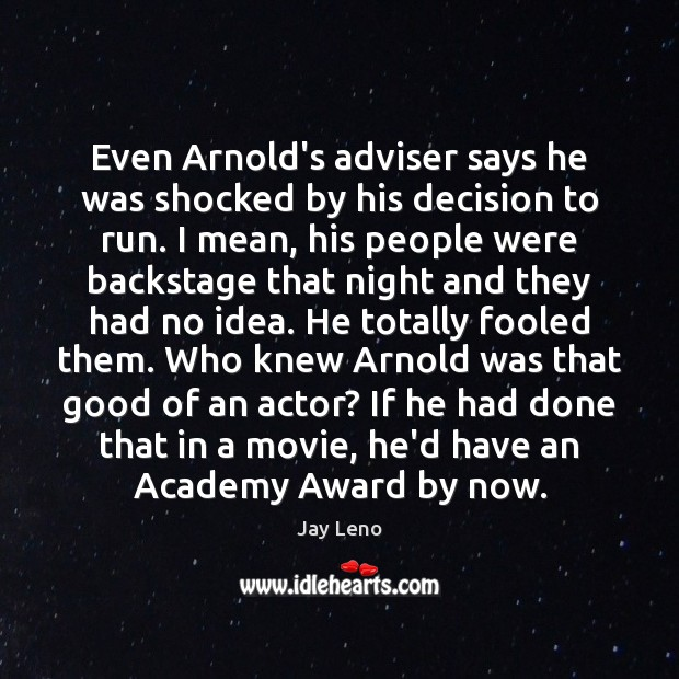 Even Arnold's adviser says he was shocked by his decision to run. Jay Leno Picture Quote