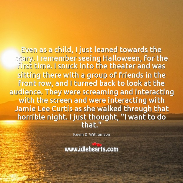 Even as a child, I just leaned towards the scary. I remember Kevin D. Williamson Picture Quote