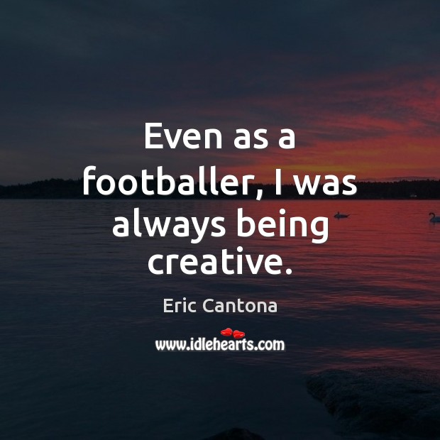 Even as a footballer, I was always being creative. Eric Cantona Picture Quote