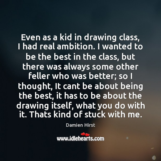 Even as a kid in drawing class, I had real ambition. I Damien Hirst Picture Quote