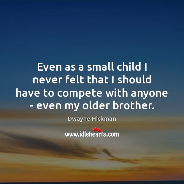Even as a small child I never felt that I should have Dwayne Hickman Picture Quote