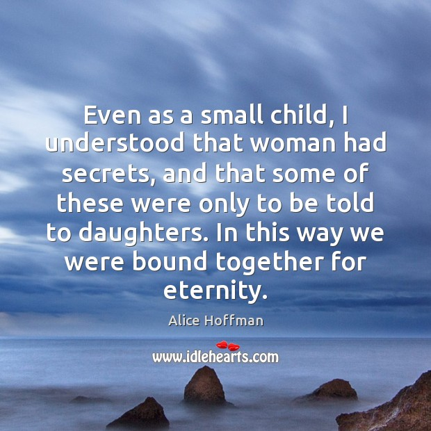Even as a small child, I understood that woman had secrets, and Alice Hoffman Picture Quote