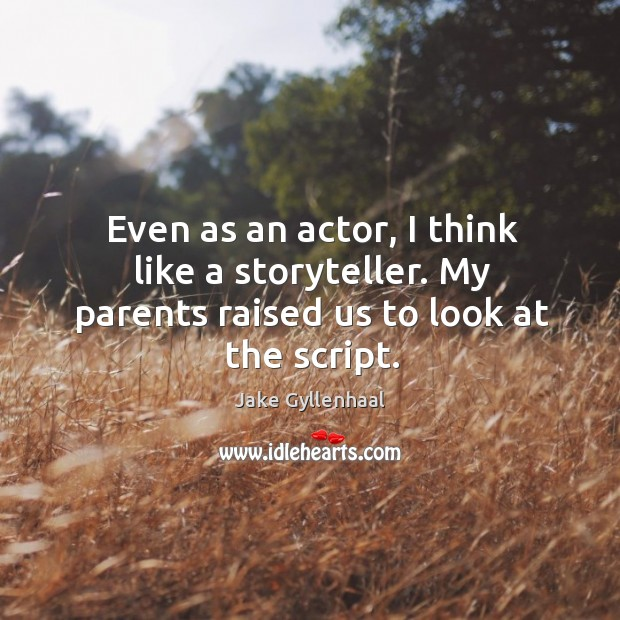 Even as an actor, I think like a storyteller. My parents raised us to look at the script. Image