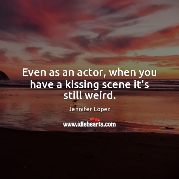Even as an actor, when you have a kissing scene it's still weird. Jennifer Lopez Picture Quote