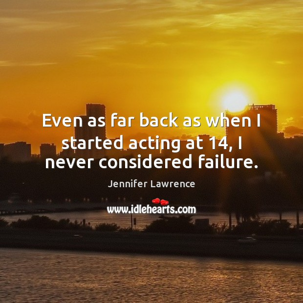 Even as far back as when I started acting at 14, I never considered failure. Jennifer Lawrence Picture Quote