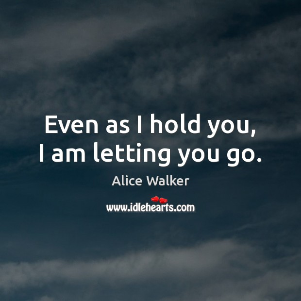 Even as I hold you, I am letting you go. Image