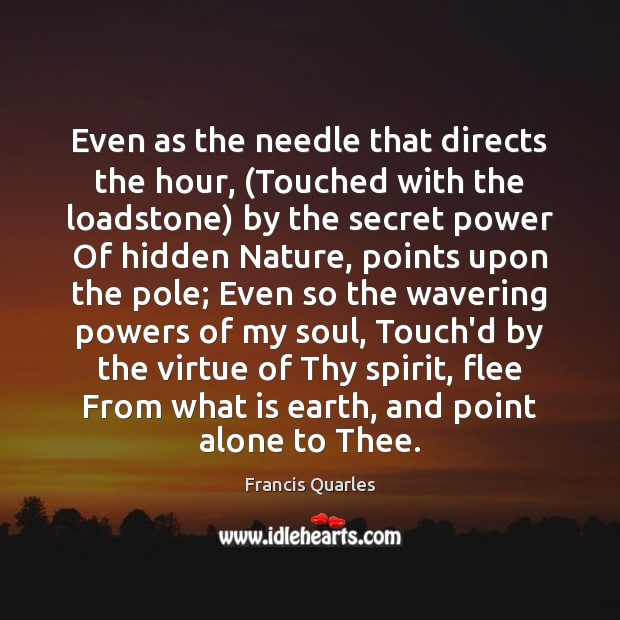 Even as the needle that directs the hour, (Touched with the loadstone) Francis Quarles Picture Quote