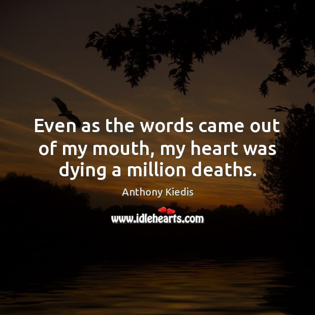 Even as the words came out of my mouth, my heart was dying a million deaths. Anthony Kiedis Picture Quote