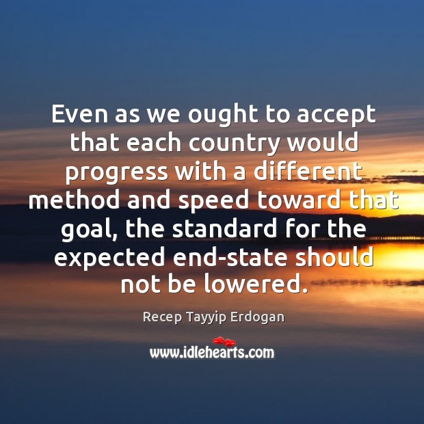 Even as we ought to accept that each country would progress with a different method Recep Tayyip Erdogan Picture Quote