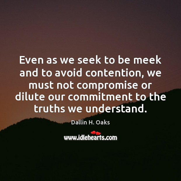 Even as we seek to be meek and to avoid contention, we Dallin H. Oaks Picture Quote