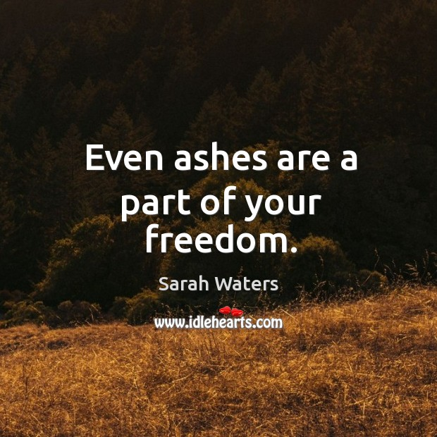 Even ashes are a part of your freedom. Sarah Waters Picture Quote