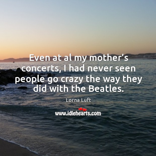 Even at al my mother's concerts, I had never seen people go crazy the way they did with the beatles. Image