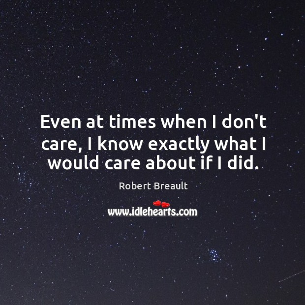 Even at times when I don't care, I know exactly what I would care about if I did. Image