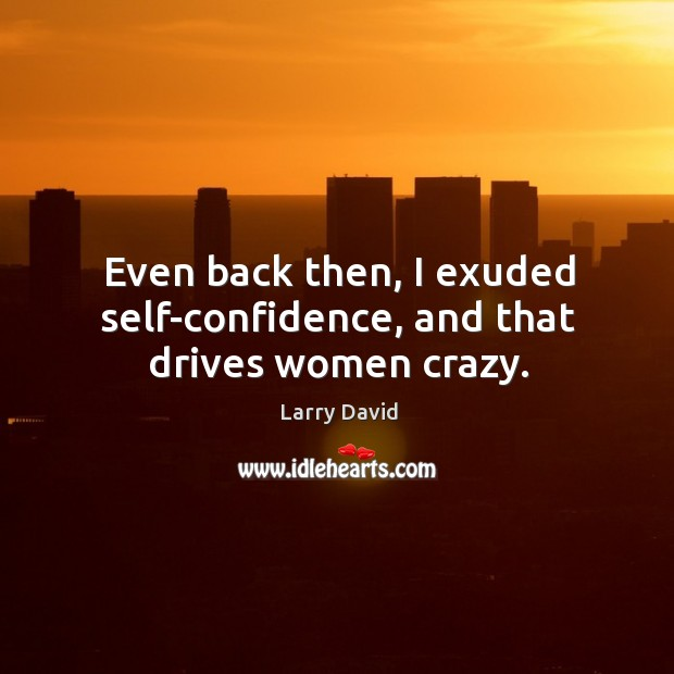 Even back then, I exuded self-confidence, and that drives women crazy. Image