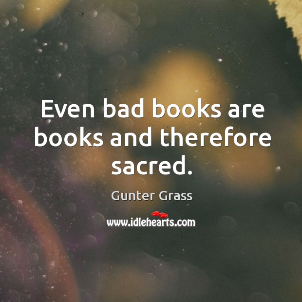 Even bad books are books and therefore sacred. Gunter Grass Picture Quote