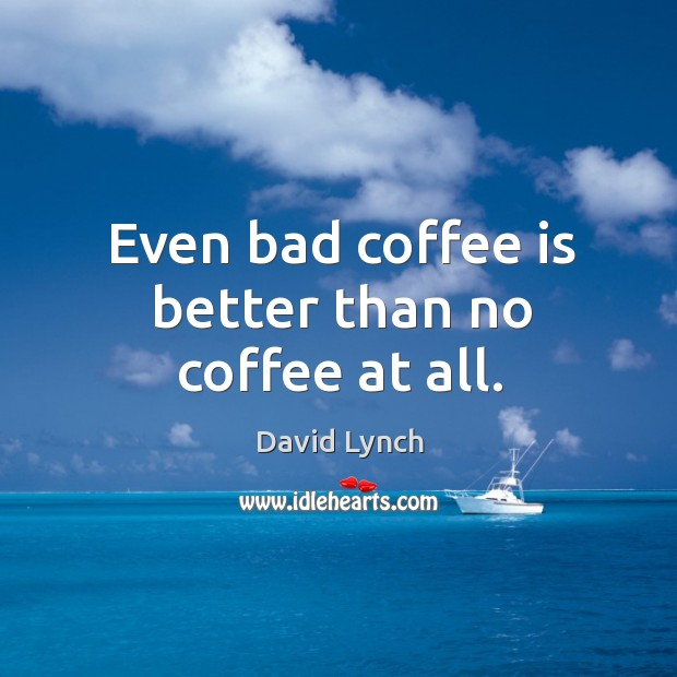 Image, Even bad coffee is better than no coffee at all.