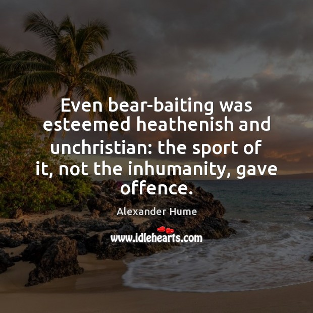 Image, Even bear-baiting was esteemed heathenish and unchristian: the sport of it, not