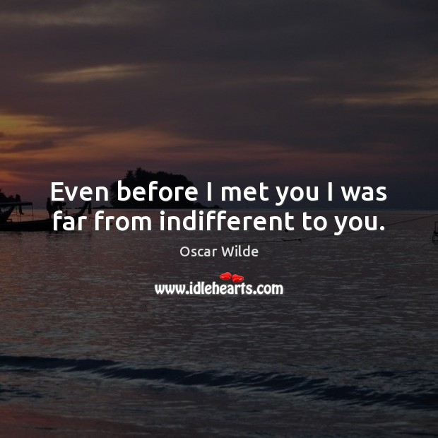 Even before I met you I was far from indifferent to you. Oscar Wilde Picture Quote