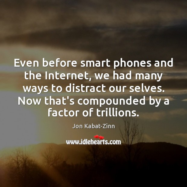Even before smart phones and the Internet, we had many ways to Jon Kabat-Zinn Picture Quote