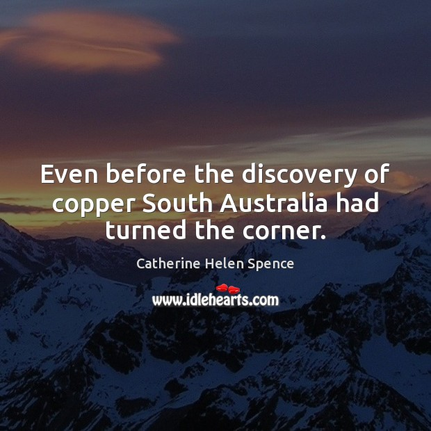 Even before the discovery of copper South Australia had turned the corner. Catherine Helen Spence Picture Quote