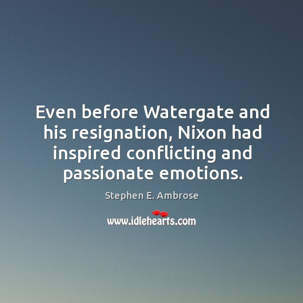 Even before watergate and his resignation, nixon had inspired conflicting and passionate emotions. Stephen E. Ambrose Picture Quote