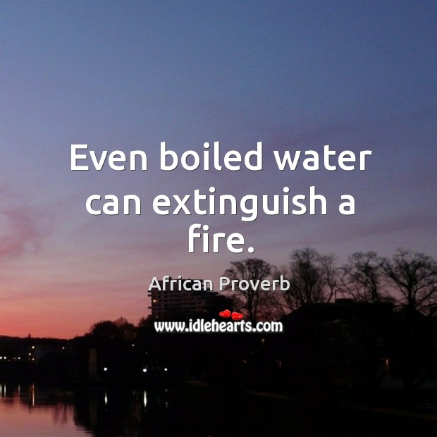Image, Even boiled water can extinguish a fire.