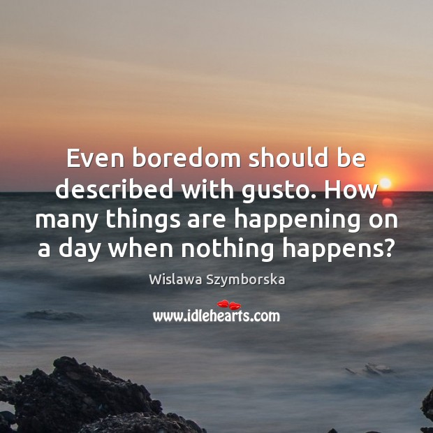 Even boredom should be described with gusto. How many things are happening Wislawa Szymborska Picture Quote