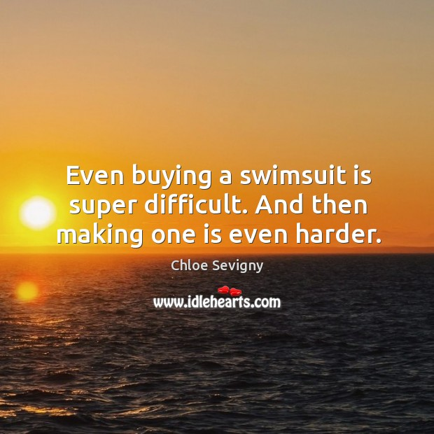Even buying a swimsuit is super difficult. And then making one is even harder. Chloe Sevigny Picture Quote